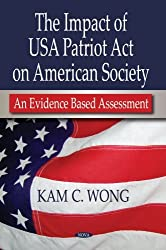 The Impact of USA Patriot Act on American Society: An Evidence Based Assessment by Kam C. Wong (2007-12-12)