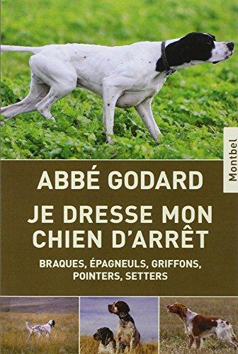 Je dresse mon chien d'arrêt : Braques, épagneuls, griffons, pointers, setters par Abbé Émile Godard