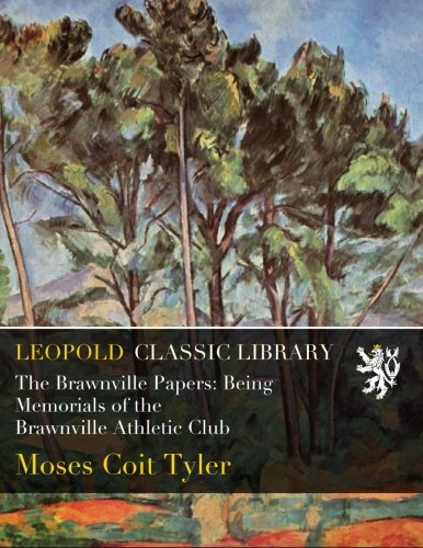The Brawnville Papers: Being Memorials of the Brawnville Athletic Club por Moses Coit Tyler