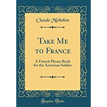Take Me to France: A French Phrase Book for the American Soldier (Classic Reprint)