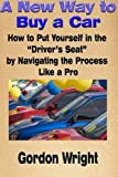 A New Way to Buy a Car: How to Put Yourself in the Driver's Seat by Navigating the Process Like a Pro by Gordon N Wright MBA (2015-02-22)