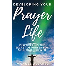 Developing your Prayer Life: Discovering the Secret of Prayer for Spiritual Growth (English Edition)