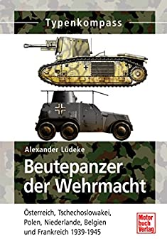 Beutepanzer der Wehrmacht: Österreich, Tschechoslowakei, Polen, Niederlande, Belgien und Frankreich 1938-1945 (Typenkompass)