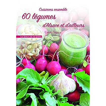 Cuisinons ensemble 60 légumes d'Alsace et d'ailleurs