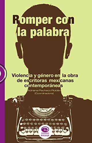 Romper con la palabra. violencia y género en la obra de escritoras mexicanas contemporáneas por Adriana  Pacheco Roldán