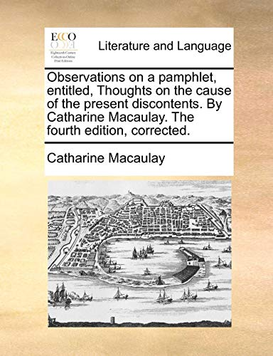 Observations on a pamphlet, entitled, Thoughts on the cause of the present discontents. By Catharine Macaulay. The fourth edition, corrected.