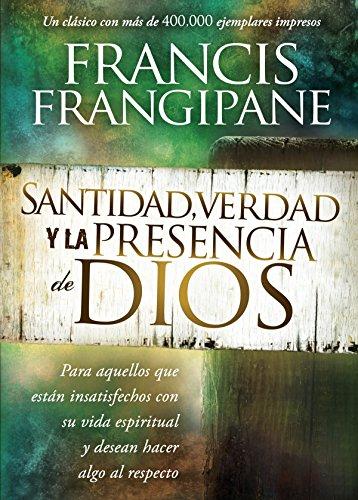 Santidad, verdad y la presencia de Dios: Para aquellos que están insatisfechos con su vida espiritual y desean hacer algo al respecto por Francis Frangipane