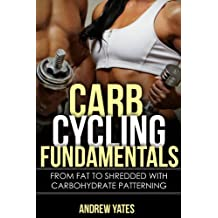 CARB CYCLING FUNDAMENTALS - From Fat To SHREDDED With Carbohydrate Patterning: From Fat To SHREDDED With Carbohydrate Patterning (English Edition)