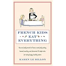 French Kids Eat Everything: How our family moved to France, cured picky eating, banned snacking and discovered 10 simple rules for raising happy, healthy eaters