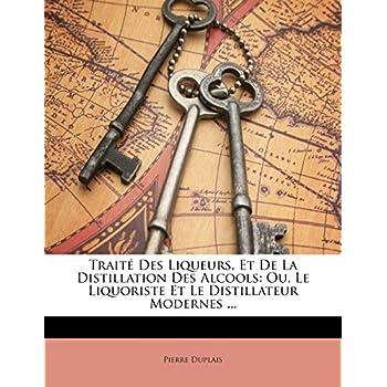 Traité Des Liqueurs, Et De La Distillation Des Alcools: Ou, Le Liquoriste Et Le Distillateur Modernes ...