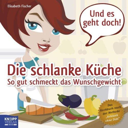 """Die schlanke Küche: So gut schmeckt das Wunschgewicht. Das Kochbuch nach der Methode \""""Schlank ohne Diät\"""""""