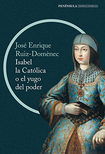 Descargar Libro Isabel La Católica O El Yugo Del Poder (IMPRESCINDIBLES) de José Enrique Ruiz-Domènec