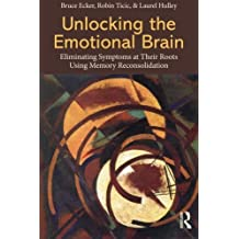 Unlocking the Emotional Brain: Eliminating Symptoms at Their Roots Using Memory Reconsolidation by Bruce Ecker (2012-09-26)