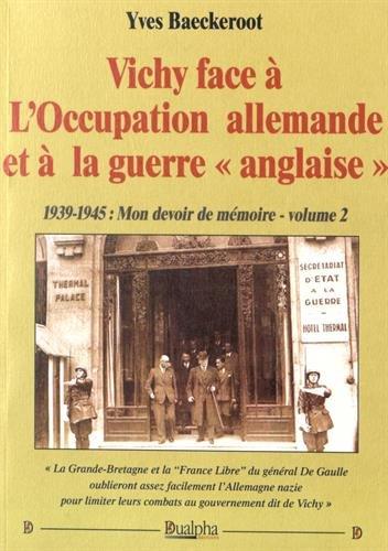 Vichy face à l'occupation allemande et à la guerre anglaise : 1939-1945 : mon devoir de mémoire Volume 2 par Yves Baeckeroot