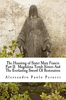 The Haunting of Sister Mary Francis Part II: Magdalena Tomb Sisters And The Everlasting Sword Of Restoration (Demon Nun Trilogy Book 2) (English Edition) di [Perucci, Alessandro]