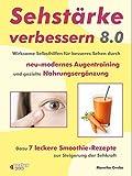 Sehstärke verbessern 8.0 - Wirksame Selbsthilfen für besseres Sehen durch neu-modernes Augentraining und gezielte Nahrungsergänzung: Dazu 7 leckere Smoothie-Rezepte zur Steigerung der Sehkraft