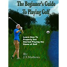 """The Beginners Guide to Playing Better Golf. """"Learn How to Correctly Play the Game of Golf."""" Special Holiday Offer!"""" (English Edition)"""