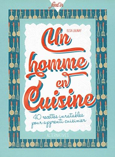 Un homme en cuisine: 40 recettes inratables pour apprenti cuisinier par Elsa Launay
