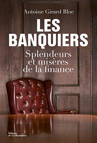 Les Banquiers. Splendeurs et misères de la finance: Splendeurs et misères de la finance (FICTION) par Antoine Girard Bloc