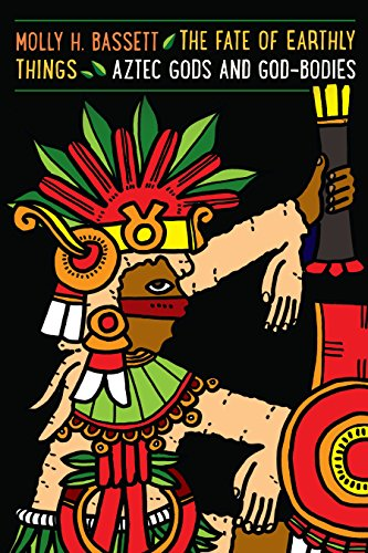The Fate of Earthly Things: Aztec Gods and God-Bodies (Recovering Languages and Literacies of the Americas) (English Edition)