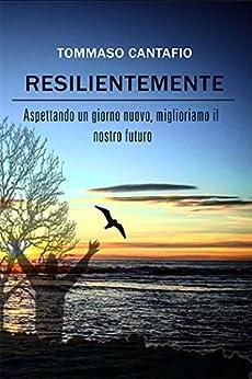 Resilientemente: Aspettando un giorno nuovo, miglioriamo il nostro futuro di [Cantafio, Tommaso]