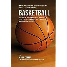 Le Programme Complet De Formation D'Endurance Durant L'entrainement Pour Le Basket-Ball: Developper Une Plus Grande Souplesse, La Puissance, La ... La Formation De L'endurance Et A La Nutrition