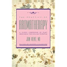 The Practice of Aromatherapy: A Classic Compendium of Plant Medicines and Their Healing Properties: A Classic Compendium of Plant Medicines & Their Healing Properties
