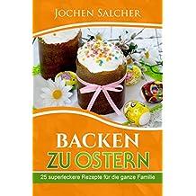 Backen zu Ostern: 25 superleckere Rezepte für die ganze Familie (Hefezopf, Möhrenkuchen, Osterrezepte, Eierlikör-Kuchen, Ostergebäck, Backen mit Kindern)