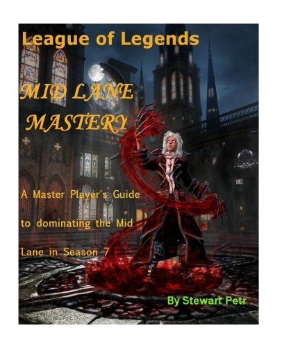 League of Legends Mid Lane Mastery: A Master Player's Guide to dominating the Mid lane in Season 7