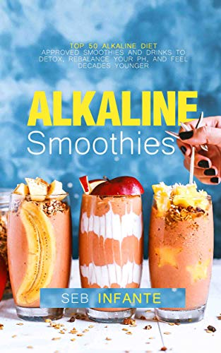 Alkaline Smoothies: Top 50 Alkaline Diet Approved Smoothies and Drinks to Detox, Rebalance Your pH, and Feel Decades Younger (English Edition)