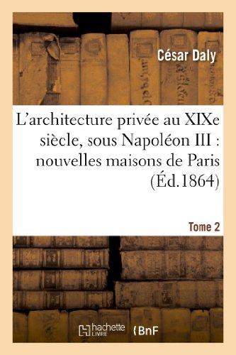 L'architecture privée au XIXe siècle, sous Napoléon III. Tome 2: : nouvelles maisons de Paris et des environs par César Daly