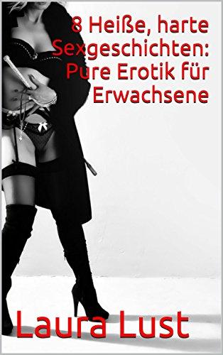 8 Heiße, harte Sexgeschichten: Pure Erotik für Erwachsene: Erotischer Sammelband (Dominanz, Unterwerfung, erster Orgasmus, fremdgehen)