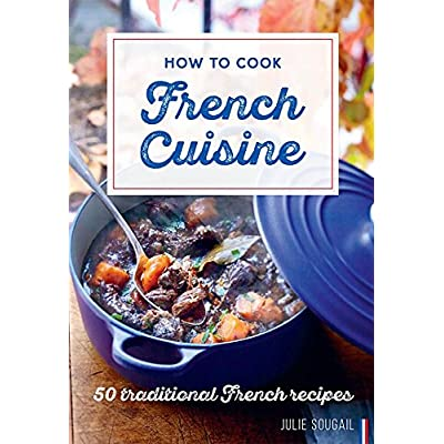 How to Cook French Cuisine : 50 Traditional Recipes