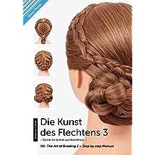 Die Kunst des Flechtens 3: Schritt für Schritt zur Flechtfrisur / The Art Of Braiding 3 – Step by step Manual –