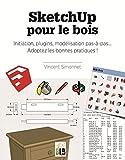 SketchUp pour le bois : Initiation, plugins, modélisation pas-à-pas... Adoptez les bonnes pratiques !...
