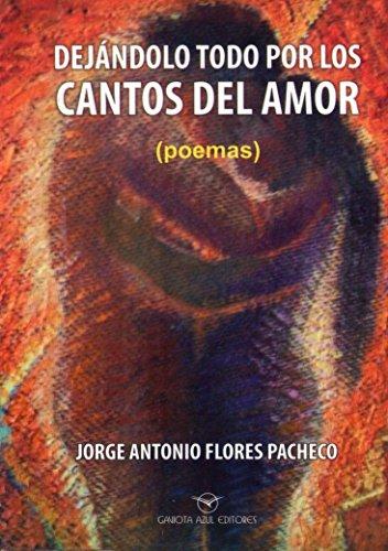 DEJANDOLO TODO POR LOS CANTOS DEL AMOR por JORGE ANTONIO FLORES PACHECO