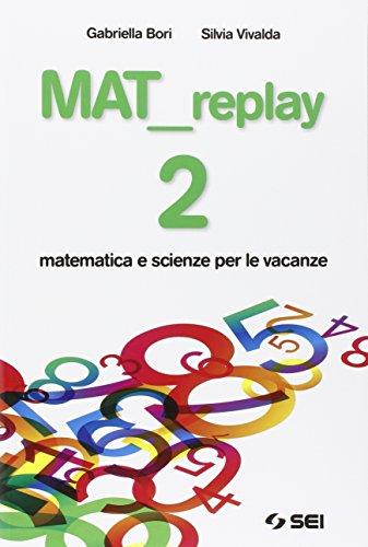 Mat replay. Matematica e scienze per le vacanze. Per la Scuola media: 2