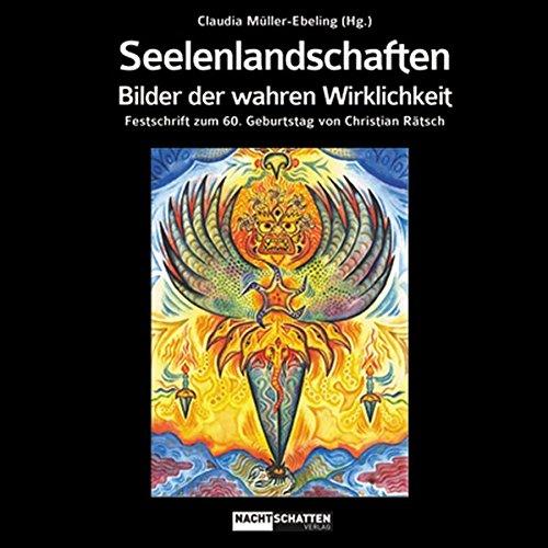 Seelenlandschaften: Bilder der wahren Wirklichkeit - Festschrift zum 60.Geburtstag von Christian Rätsch