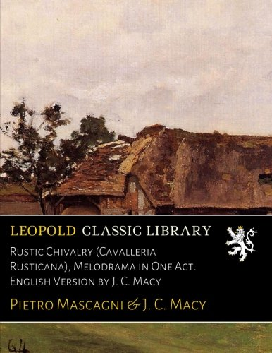 Rustic Chivalry (Cavalleria Rusticana), Melodrama in One Act. English Version by J. C. Macy