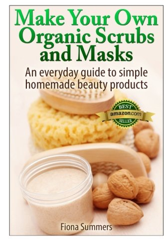Make Your Own Organic Scrubs and Masks: An Everyday Guide to Simple Homemade Beauty Products