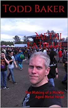Metal Fatigue: The Making of a Middle Aged Metal Head by [Baker, Todd]