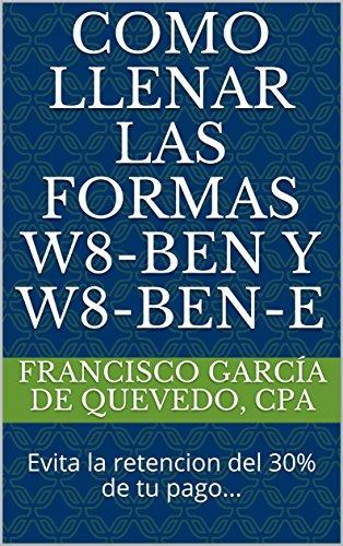 Como Llenar Las Formas W8-BEN y W8-BEN-E: Evita la retencion del 30% de tu pago... por Francisco García de Quevedo CPA