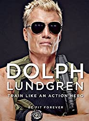 Dolph Lundgren: Train Like an Action Hero: Be Fit Forever by Dolph Lundgren (2014-09-09)