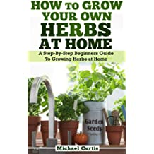 How To Grow Your Own Herbs At Home (English Edition)