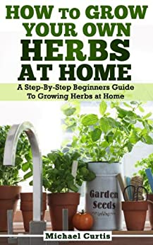 How To Grow Your Own Herbs At Home (English Edition) par [Curtis, Michael]