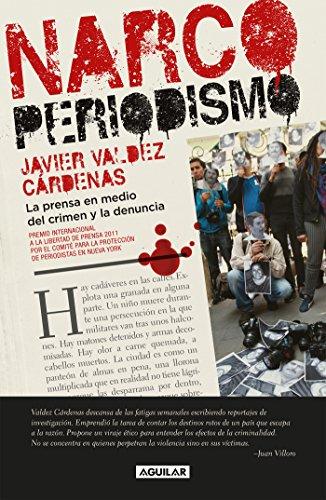 Narcoperiodismo: La prensa en medio del crimen y la denuncia por Javier Valdez Cárdenas