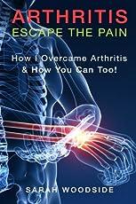 Arthritis: Escape the Pain: How I Overcame Arthritis & How You Can Too!
