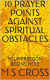 #10: 10 PRAYER POINTS AGAINST SPIRITUAL OBSTACLES: YOUR FREEDOM BEGINS HERE