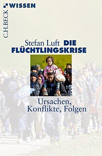 Die Flüchtlingskrise: Ursachen, Konflikte, Folgen (Beck'sche Reihe)