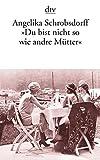 """""""Du bist nicht so wie andre Mütter"""": Die Geschichte einer leidenschaftlichen Frau - Angelika Schrobsdorff"""